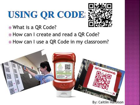  What is a QR Code?  How can I create and read a QR Code?  How can I use a QR Code in my classroom? By: Caitlin Harbison.