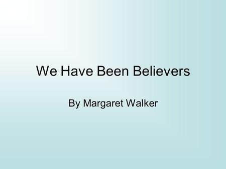 We Have Been Believers By Margaret Walker. Margaret Walker July 7 th 1915-1998 Received degree from Northwestern University Taught creative writing at.