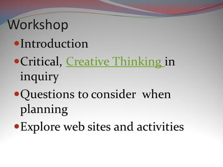 Workshop Introduction Critical, Creative Thinking in inquiryCreative Thinking Questions to consider when planning Explore web sites and activities.