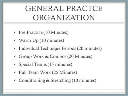 GENERAL PRACTCE ORGANIZATION Pre-Practice (10 Minutes) Warm Up (10 minutes) Individual Technique Periods (20 minutes) Group Work & Combos (20 Minutes)