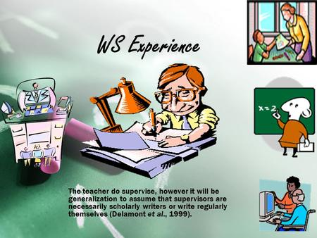 WS Experience The teacher do supervise, however it will be generalization to assume that supervisors are necessarily scholarly writers or write regularly.