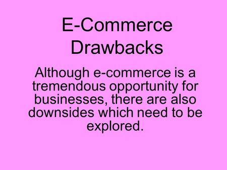 E-Commerce Drawbacks Although e-commerce is a tremendous opportunity for businesses, there are also downsides which need to be explored.
