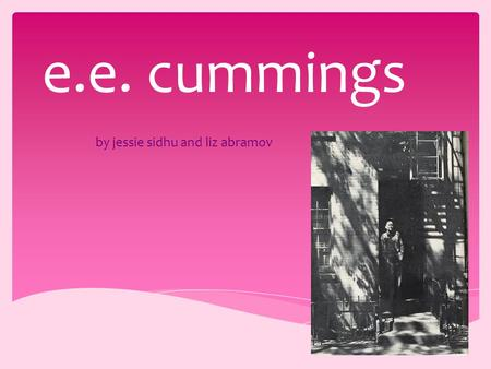By jessie sidhu and liz abramov e.e. cummings.  Most known as e.e. cummings  Edward Estlin Cummings  2900 poems  2 autobiographical novels  4 plays.