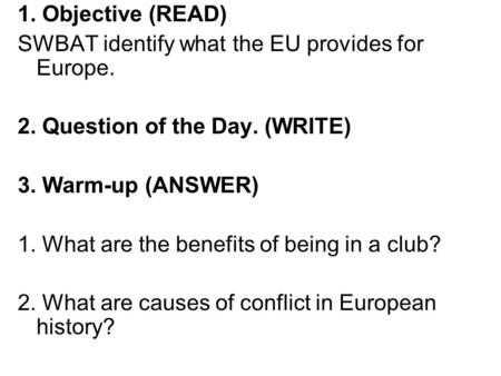 1. Objective (READ) SWBAT identify what the EU provides for Europe. 2. Question of the Day. (WRITE) 3. Warm-up (ANSWER) 1. What are the benefits of being.