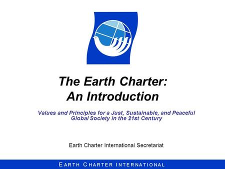 E A R T H C H A R T E R I N T E R N A T I O N A L The Earth Charter: An Introduction Values and Principles for a Just, Sustainable, and Peaceful Global.