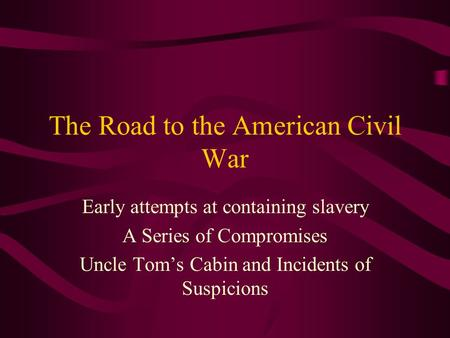 The Road to the American Civil War Early attempts at containing slavery A Series of Compromises Uncle Tom's Cabin and Incidents of Suspicions.
