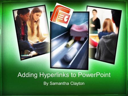 Adding Hyperlinks to PowerPoint By Samantha Clayton.