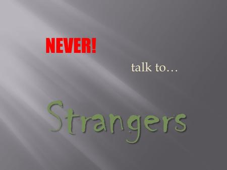 NEVER! talk to… Strangers. Stranger: Someone you don't know well. Examples: A person in the mall. Someone at your door. A person in a car. A neighbor.