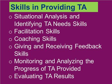 O Situational Analysis and Identifying TA Needs Skills o Facilitation Skills o Coaching Skills o Giving and Receiving Feedback Skills o Monitoring and.