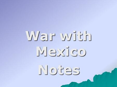 War with Mexico Notes. I. Mexico was angry with the U.S because: 1111. Mexico had never recognized Texas as an independent country so annexation.
