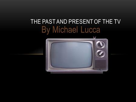 By Michael Lucca THE PAST AND PRESENT OF THE TV. PAST TV in black and white 1950.