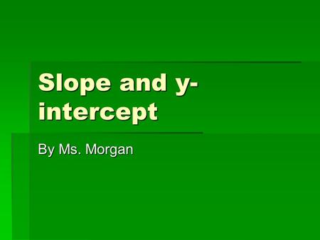 Slope and y- intercept By Ms. Morgan. Do now  Find the slope of these two points: (-2, -2) and (4, 1) (-2, -2) and (4, 1)  Find the slope of these two.