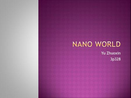 Yu Zhuoxin 3p328.  Definitio of nano technology  Scale: 1 nm – 100 nm (1 nm = 1 billionth or 10-9of a meter)  Creating nanoscale size materials does.