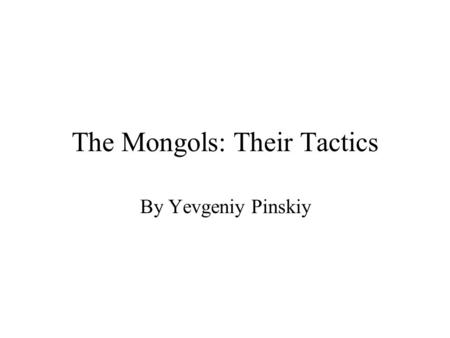 The Mongols: Their Tactics By Yevgeniy Pinskiy. Their Leader Genghis Khan became the leader of the Mongols when he united all the clans at the age of.