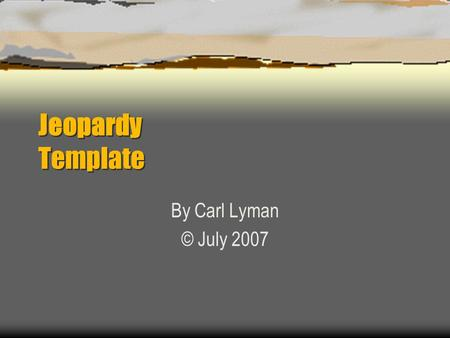 Jeopardy Template By Carl Lyman © July 2007 Jeopardy Category 1Category 2Category 3Category 4 100 200 300 400 500.