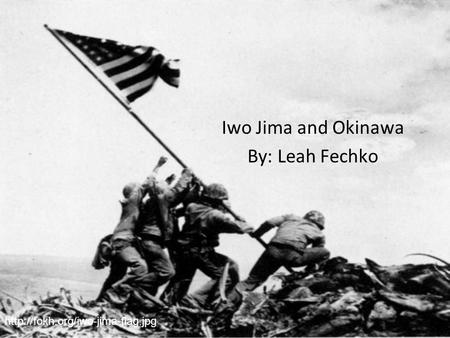 Iwo Jima and Okinawa By: Leah Fechko