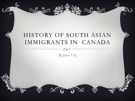 HISTORY OF SOUTH ASIAN IMMIGRANTS IN CANADA By Jason Vaz.