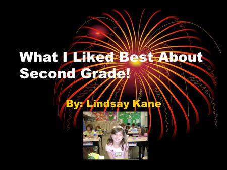 What I Liked Best About Second Grade! By: Lindsay Kane.