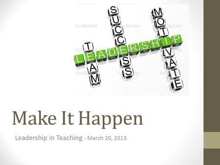 Make It Happen Leadership in Teaching - March 20, 2013.