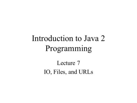 Introduction to Java 2 Programming Lecture 7 IO, Files, and URLs.