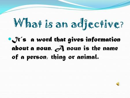 What is an adjective? It´s a word that gives information about a noun. A noun is the name of a person, thing or animal.
