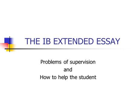 THE IB EXTENDED ESSAY Problems of supervision and How to help the student.