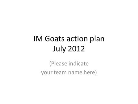 IM Goats action plan July 2012 (Please indicate your team name here)