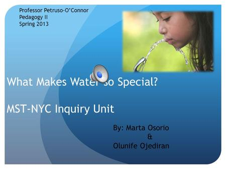 What Makes Water so Special? MST-NYC Inquiry Unit Professor Petruso-O'Connor Pedagogy II Spring 2013 By: Marta Osorio & Olunife Ojediran.