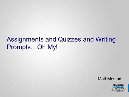 Assignments and Quizzes and Writing Prompts…Oh My! Matt Monjan.