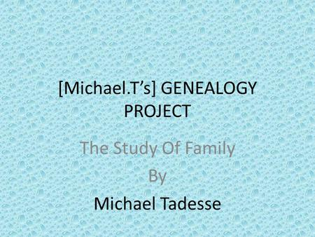 [Michael.T's] GENEALOGY PROJECT The Study Of Family By Michael Tadesse.