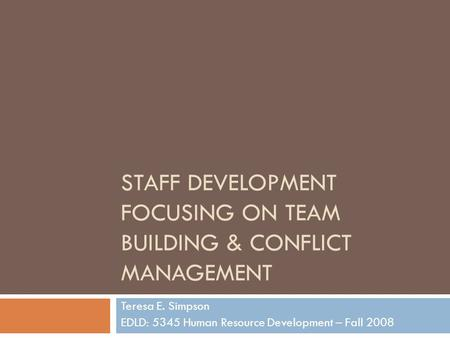 STAFF DEVELOPMENT FOCUSING ON TEAM BUILDING & CONFLICT MANAGEMENT Teresa E. Simpson EDLD: 5345 Human Resource Development – Fall 2008.