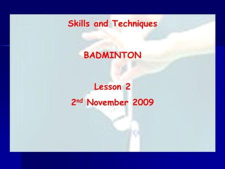 Skills and Techniques BADMINTON Lesson 2 2 nd November 2009.