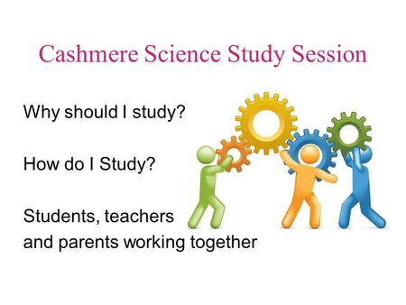 Cashmere Science Study Session Why should I study? How do I Study? Students, teachers and parents working together.