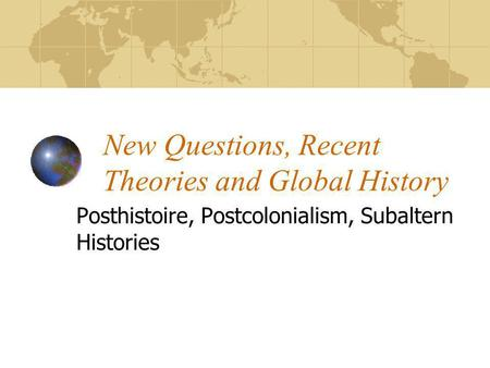 New Questions, Recent Theories and Global History Posthistoire, Postcolonialism, Subaltern Histories.