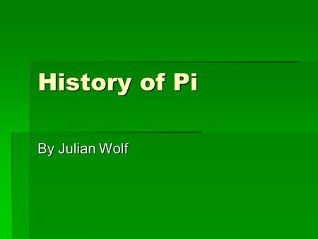 History of Pi By Julian Wolf. Babylonian Pi  The ratio of the circumference to the diameter of a circle is constant (namely, pi) has been recognized.