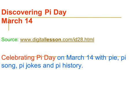 Discovering Pi Day March 14 Source: www.digitallesson.com/id28.htmlwww.digitallesson.com/id28.html Celebrating Pi Day on March 14 with pie, pi song, pi.