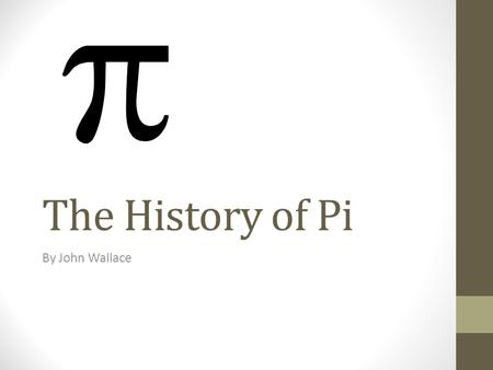 The History of Pi By John Wallace. What is Pi? Pi is the ratio of the circumference of a circle to its diameter. Pi is approximately 3.14159265358979323.