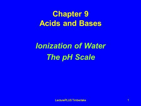 LecturePLUS Timberlake1 Chapter 9 Acids and Bases Ionization of Water The pH Scale.