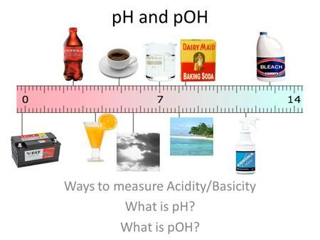 Ways to measure Acidity/Basicity What is pH? What is pOH?