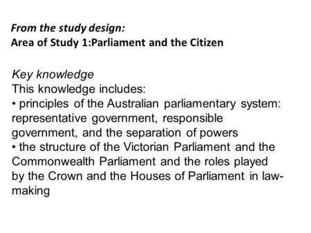 From the study design: Area of Study 1:Parliament and the Citizen Key knowledge This knowledge includes: principles of the Australian parliamentary system: