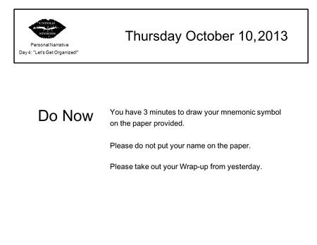 Do Now Thursday October 10, 2013 Personal Narrative Day 4: Let's Get Organized! You have 3 minutes to draw your mnemonic symbol on the paper provided.