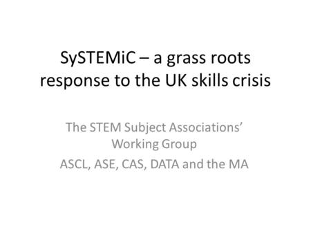 SySTEMiC – a grass roots response to the UK skills crisis The STEM Subject Associations' Working Group ASCL, ASE, CAS, DATA and the MA.