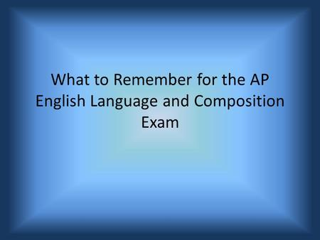 What to Remember for the AP English Language and Composition Exam.