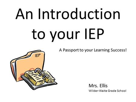 An Introduction to your IEP Mrs. Ellis Wilder-Waite Grade School A Passport to your Learning Success!