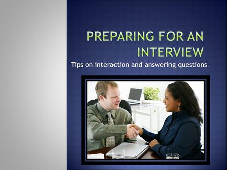 Tips on interaction and answering questions. Let's look at behaviors that are favorable while an interview is taking place.