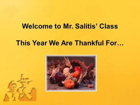 Welcome to Mr. Salitis' Class This Year We Are Thankful For…