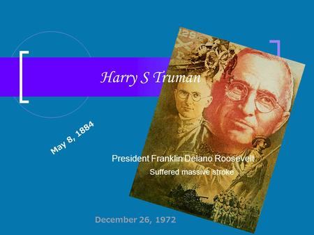 Harry S Truman President Franklin Delano Roosevelt Suffered massive stroke May 8, 1884 December 26, 1972.