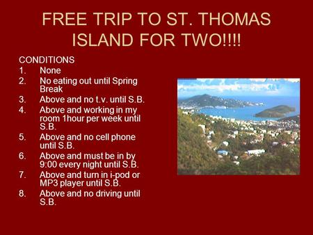FREE TRIP TO ST. THOMAS ISLAND FOR TWO!!!! CONDITIONS 1.None 2.No eating out until Spring Break 3.Above and no t.v. until S.B. 4.Above and working in my.