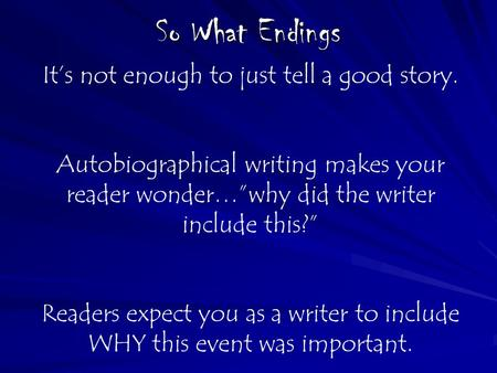 "So What Endings It's not enough to just tell a good story. Autobiographical writing makes your reader wonder…""why did the writer include this?"" Readers."