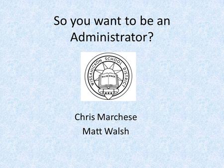 So you want to be an Administrator? Chris Marchese Matt Walsh.